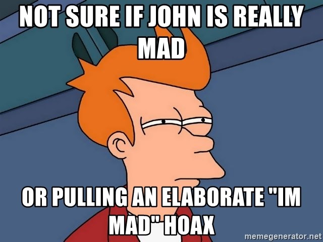 """Futurama Fry - Not sure if john is really mad or pulling an elaborate """"Im mad"""" hoax"""