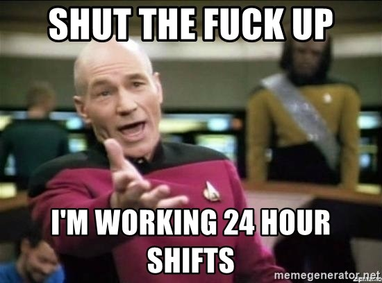 Why the fuck - shut the fuck up i'm working 24 hour shifts