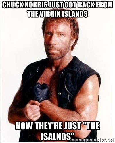 "Chuck Norris  - chuck norris just got back from the virgin islands now they're just ""the isalnds"""