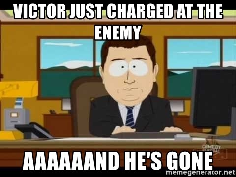 Aand Its Gone - victor just charged at the enemy aaaaaand he's gone