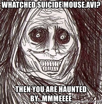 Shadowlurker - Whatched suicide mouse.avi? then you are haunted by...MMMEEEE