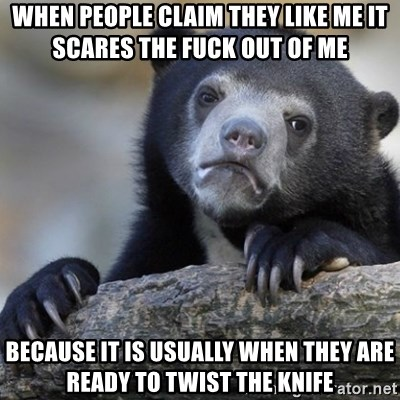 Confession Bear - when people claim they like me it scares the fuck out of me because it is usually when they are ready to twist the knife