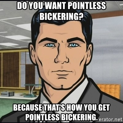 Archer - Do you want pointless bickering? Because that's how you get pointless bickering.