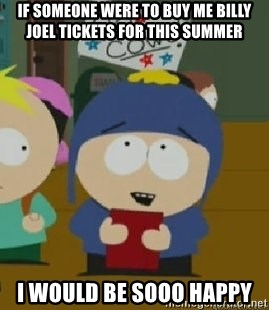 Craig would be so happy - if someone were to buy me billy joel tickets for this summer I would be sooo happy