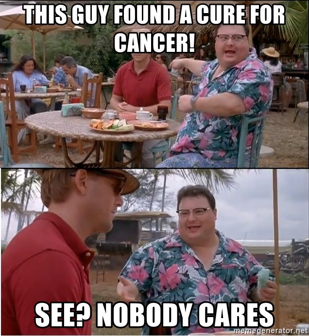 See? Nobody Cares - this guy found a cure for cancer! see? nobody cares