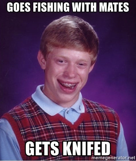 Bad Luck Brian - goes fishing with mates gets knifed