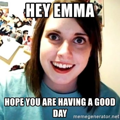 Overly Obsessed Girlfriend - Hey Emma Hope you are having a good day