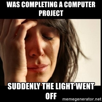 First World Problems - Was completing a computer project suddenly the light went off