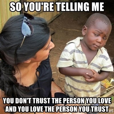 So You're Telling me - so you're telling me you don't trust the person you love and you love the person you trust