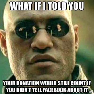 What If I Told You - what if I told you your donation would still count if you didn't tell facebook about it