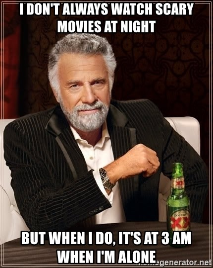The Most Interesting Man In The World - I don't always watch scary movies at night But when I do, it's at 3 am when I'm alone
