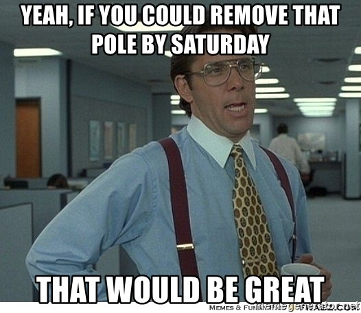 That would be great - Yeah, If you could remove that pole by saturday That would be great