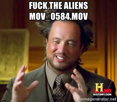 Ancient Aliens - Fuck the aliens MOV_0584.MOV