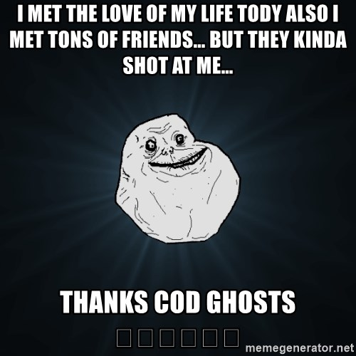 Forever Alone - I met the love of my life tody also I met tons of friends… but they kinda shot at me…  thanks COD ghosts 😂😂😝😝😍😍
