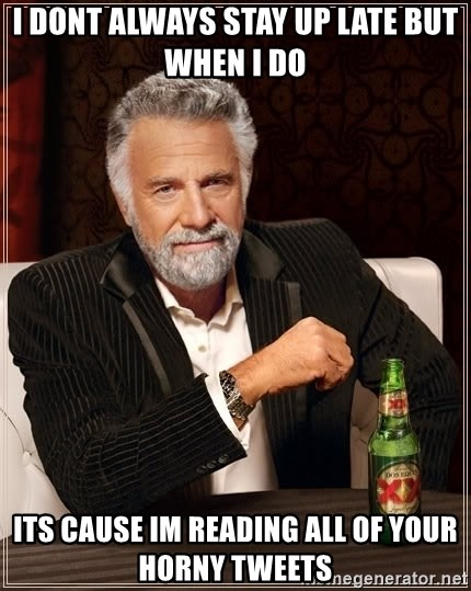 The Most Interesting Man In The World - i dont always stay up late but when i do its cause im reading all of your horny tweets