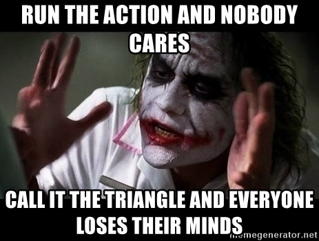 joker mind loss - RUN THE ACTION AND NOBODY cares CALL IT THE TRIANGLE AND EVERYONE LOSES THEIR MINDS