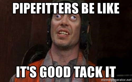 Crazy Eyes Steve - Pipefitters be like It's good tack it