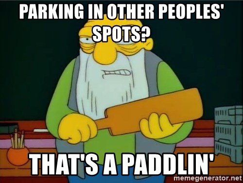 Thats a paddlin - parking in other peoples' spots? That's a paddlin'