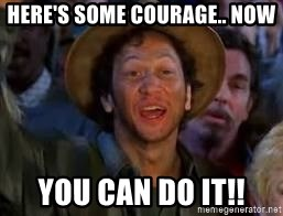 You Can Do It Guy - here's some courage.. now you can do it!!