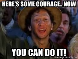 You Can Do It Guy - here's some courage.. now you can do it!