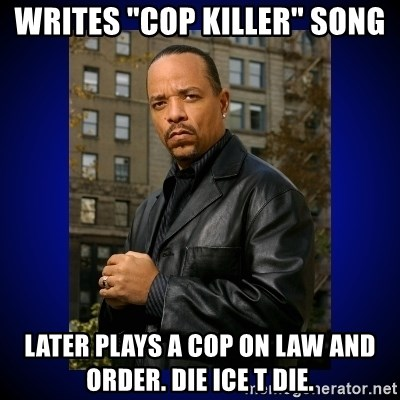 """Writes """"Cop Killer"""" Song Later plays a cop on Law and order. Die ice t die.  - Ice-T 
