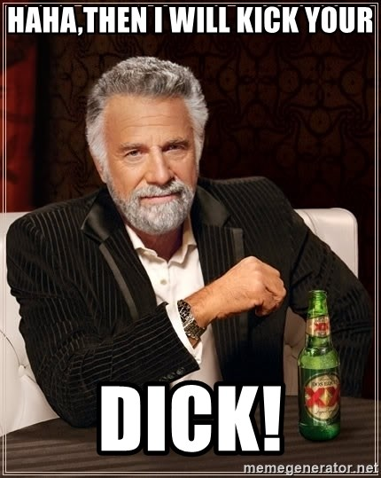 The Most Interesting Man In The World - haha,then I will kick your dick!