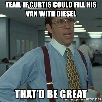 Yeah that'd be great... - Yeah, if curtis could fill his van with diesel that'd be great
