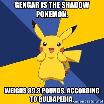 Gengar is the shadow pokemon  Weighs 89 3 pounds  According
