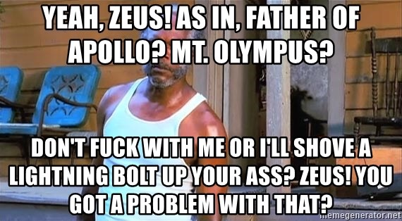 samuel l jackson black snake moan - Yeah, Zeus! As in, father of Apollo? Mt. Olympus?  Don't fuck with me or I'll shove a lightning bolt up your ass? Zeus! You got a problem with that?