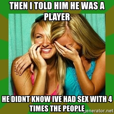 Laughing Girls  - Then i told him he was a player he didnt know ive had sex with 4 times the people