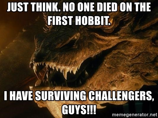 Smaug says - Just think. No one died on the first Hobbit. I have surviving challengers, guys!!!