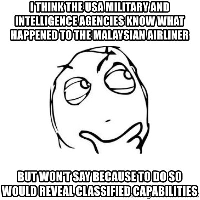 thinking guy - I think the USA military and intelligence agencies know what happened to the Malaysian Airliner But won't say because to do so would reveal classified capabilities