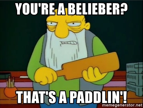 Thats a paddlin - You're a belieber? That's a paddlin'!