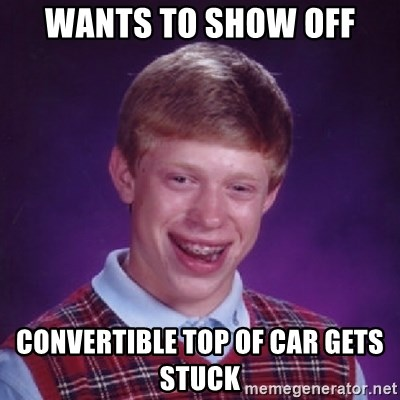 Bad Luck Brian - Wants to show off Convertible top of car gets stuck