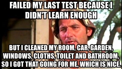 Bill Murray Caddyshack - Failed my last Test Because I didn't learn enough But I cleaned my Room, Car, Garden, Windows, Cloths, Toilet and Bathroom, So I got that going for me, which is nice.