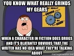 YOU KNOW WHAT REALLY GRIND MY GEARS - you know what really grinds my gears when a character in fiction does drugs and it's blatantly obvious that the writer has no idea what they're talking about