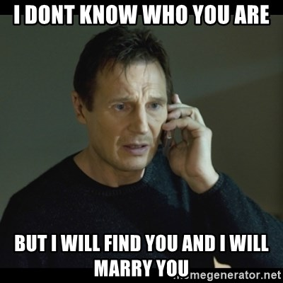 I will Find You Meme - I DONT KNOW WHO YOU ARE BUT I WILL FIND YOU AND I WILL MARRY YOU