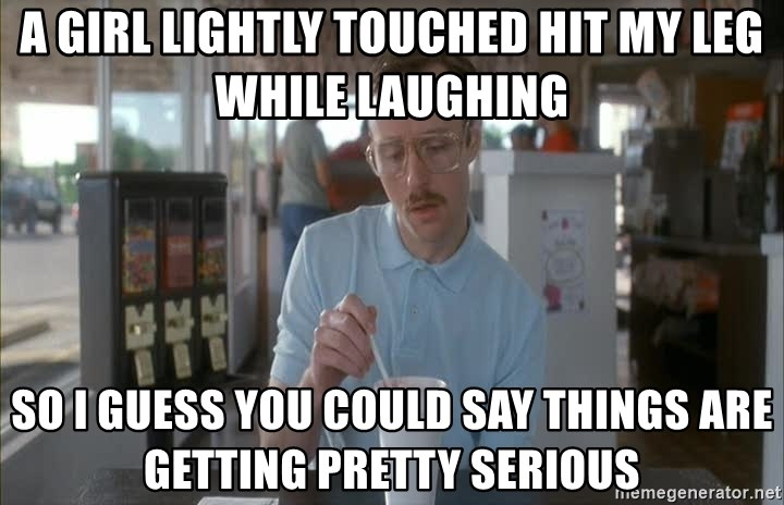 so i guess you could say things are getting pretty serious - A girl lightly touched hit my leg while laughing so i guess you could say things are getting pretty serious