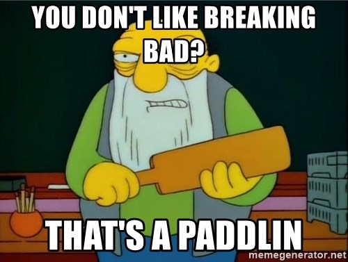 Thats a paddlin - you don't like breaking bad? that's a paddlin