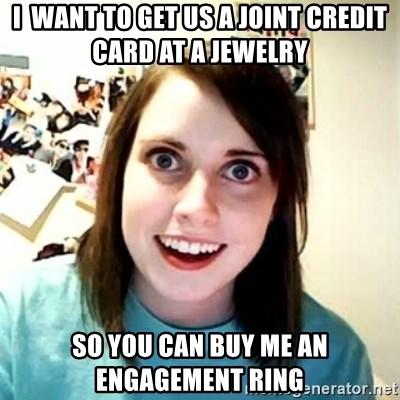 Overly Attached Girlfriend 2 - I  want to get us a joint credit card at a jewelry So you can buy me an engagement ring