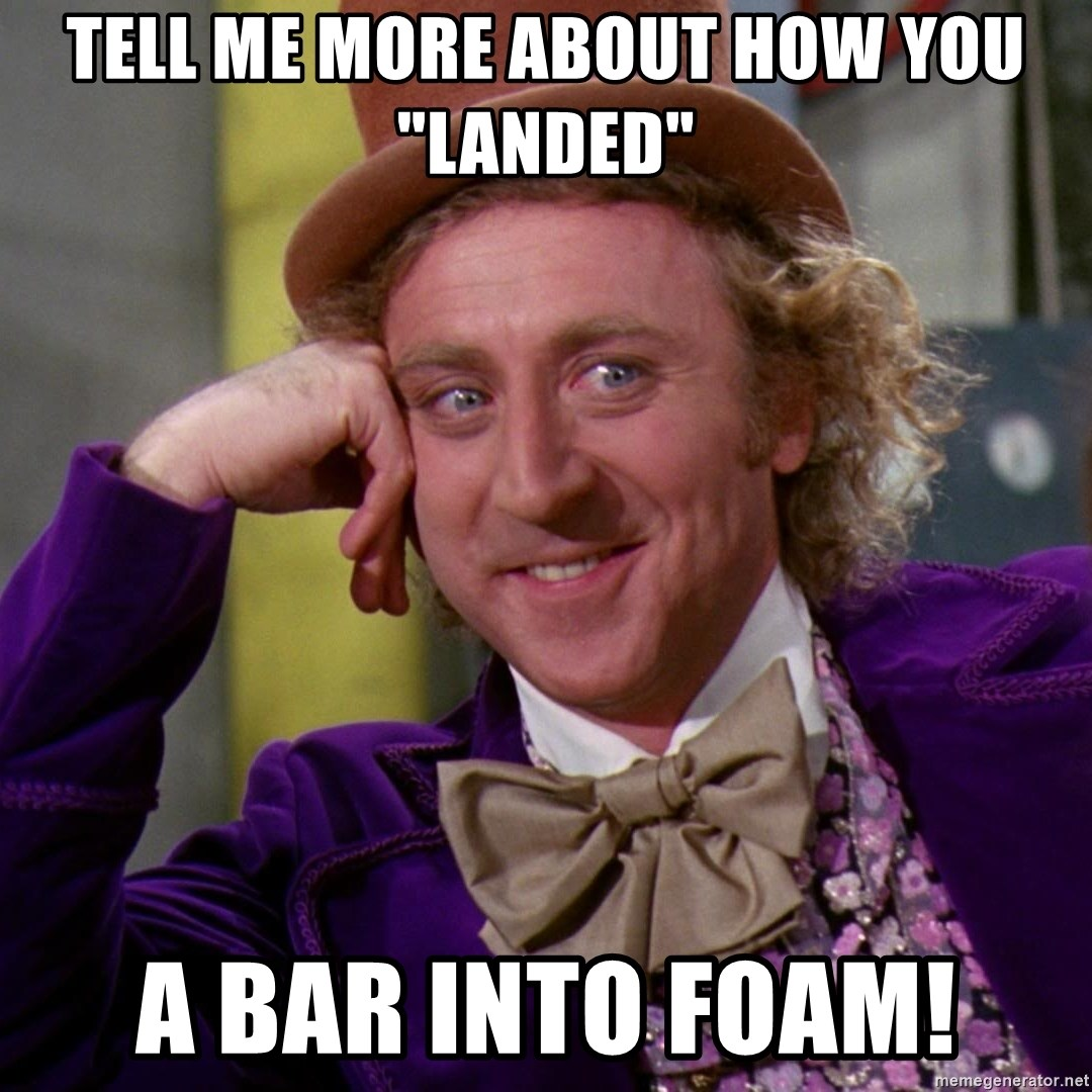 """Willy Wonka - TELL ME MORE ABOUT HOW YOU """"LANDED"""" A BAR INTO FOAM!"""