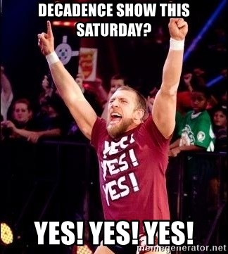 Daniel Bryan YES! - DECADENCE SHOW THIS SATURDAY? YES! YES! YES!