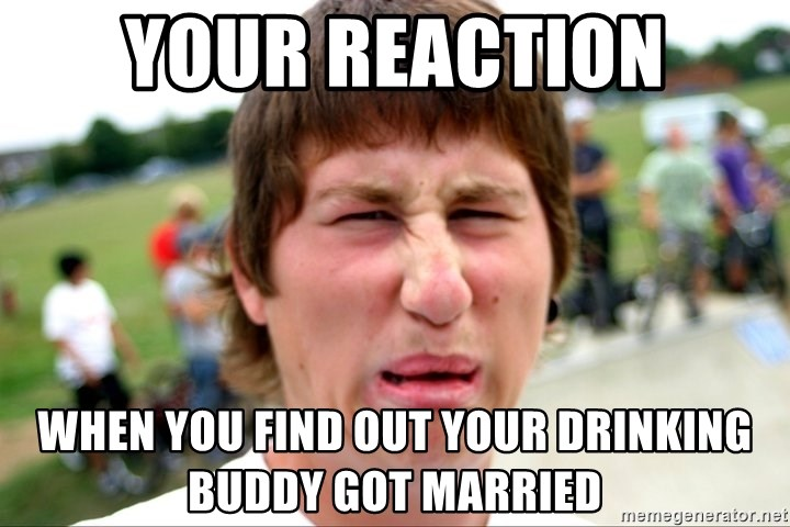 Disgusted Nigel - Your reaction When you find out your drinking buddy got married
