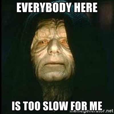 Darth Sidious - EVERYBODY HERE IS TOO SLOW FOR ME