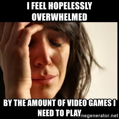First World Problems - i feel hopelessly overwhelmed by the amount of video games i need to play