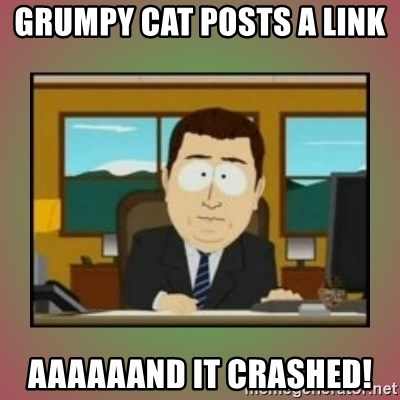 aaaand its gone - Grumpy cat posts a link  aaaaaand it crashed!
