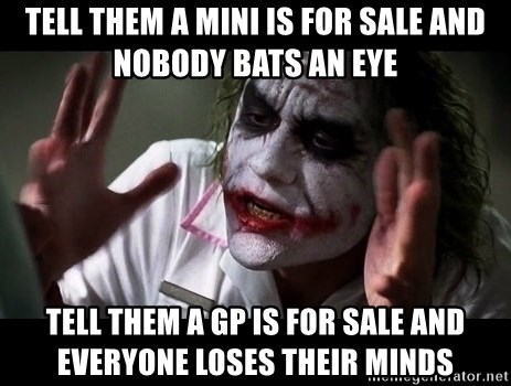 joker mind loss - Tell them a MINI is for sale and nobody bats an eye Tell them a GP is for sale and everyone loses their minds