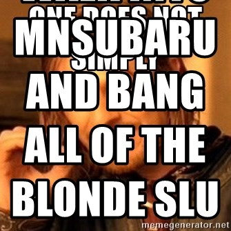 One Does Not Simply - one does not simplY                   Walk into mnsubaru and bang all of the blonde sluts
