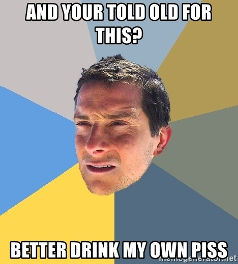 Bear Grylls - And your told old for this? Better drink my own piss