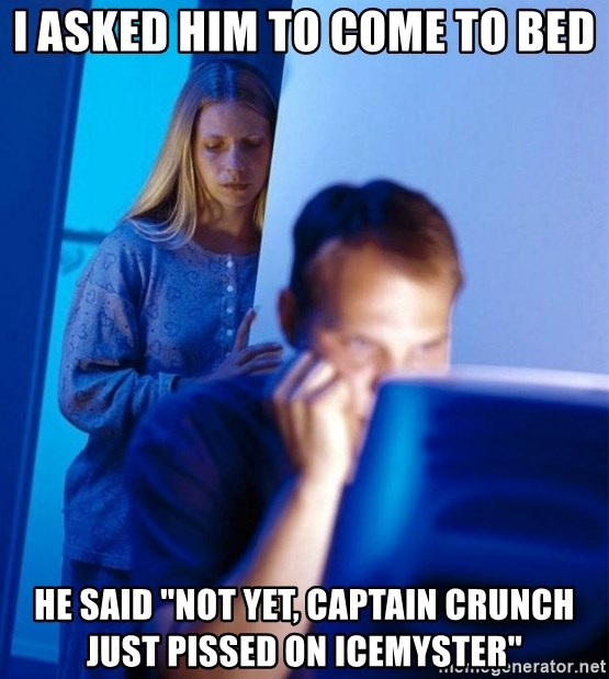"Redditors Wife - I asked him to come to bed He said ""Not yet, captain crunch just pissed on Icemyster"""